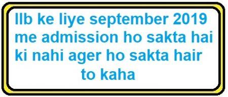 LLB ke liye september 2019 me admission ho sakta hai ki nahi ager ho sakta hair to kaha