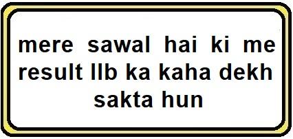mere sawal hai ki me result llb ka kaha dekh